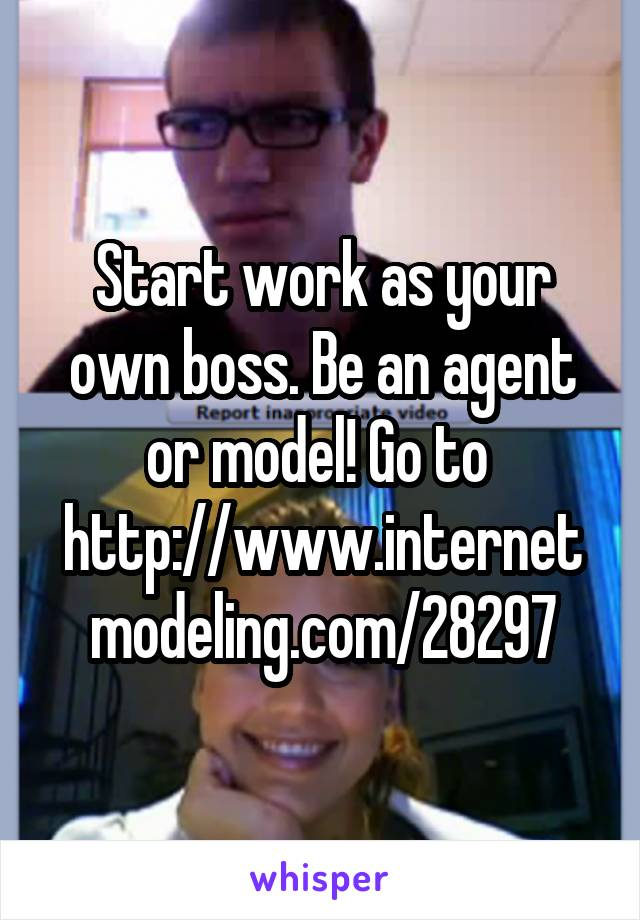 Start work as your own boss. Be an agent or model! Go to  http://www.internetmodeling.com/28297