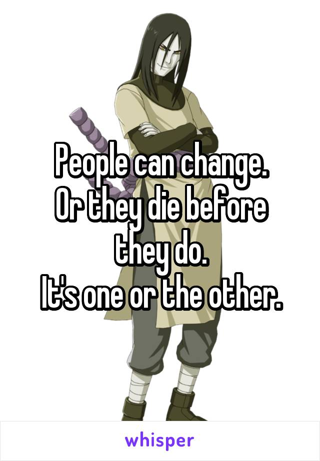 People can change. Or they die before they do. It's one or the other.