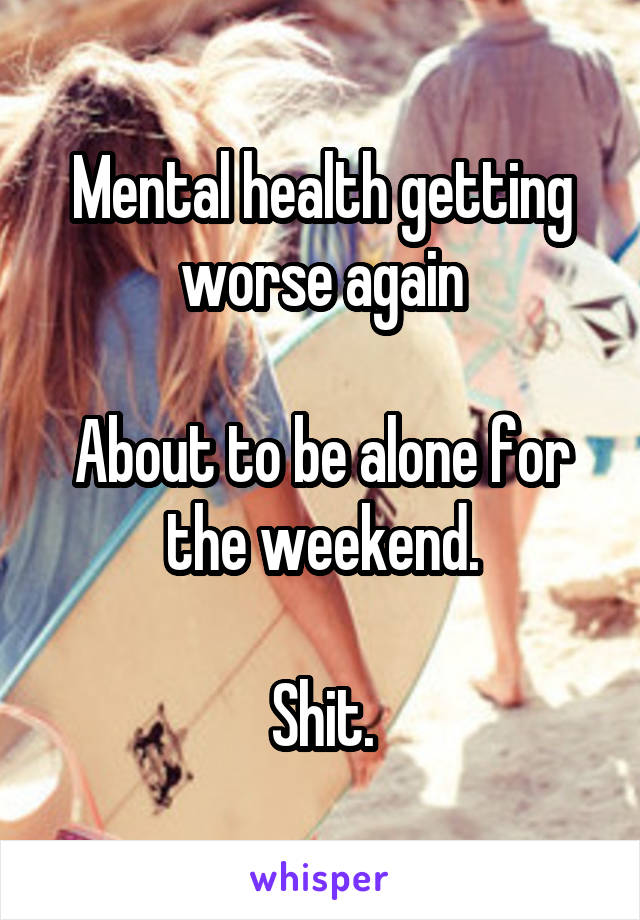 Mental health getting worse again  About to be alone for the weekend.  Shit.