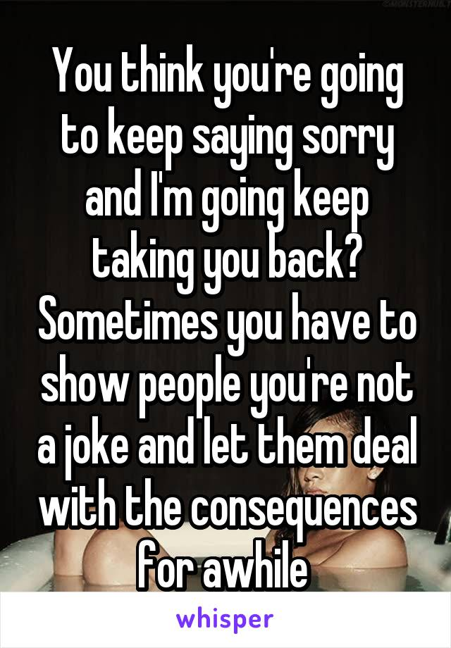 You think you're going to keep saying sorry and I'm going keep taking you back? Sometimes you have to show people you're not a joke and let them deal with the consequences for awhile