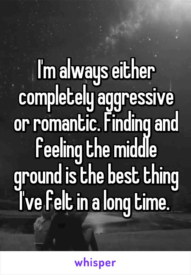 I'm always either completely aggressive or romantic. Finding and feeling the middle ground is the best thing I've felt in a long time.