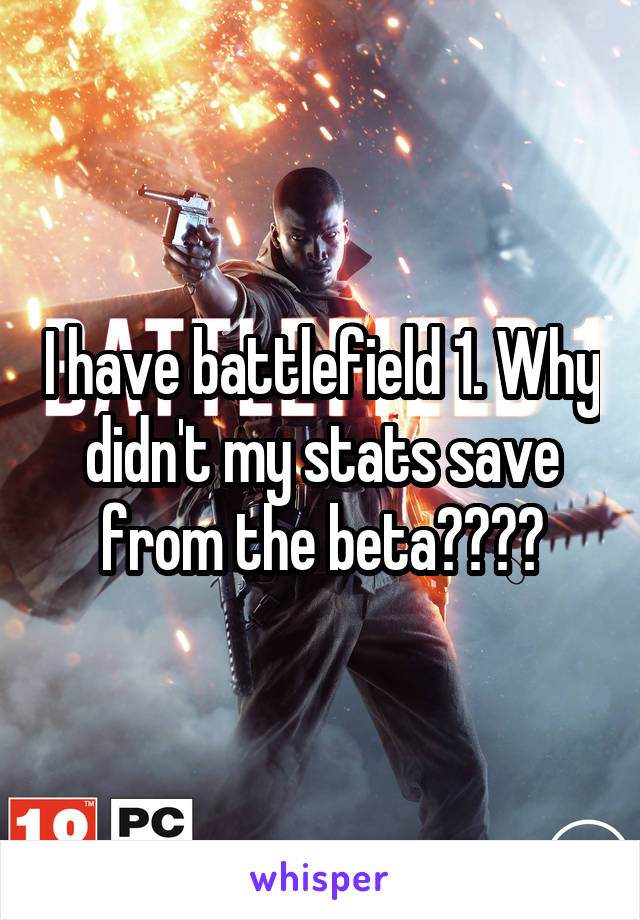 I have battlefield 1. Why didn't my stats save from the beta????