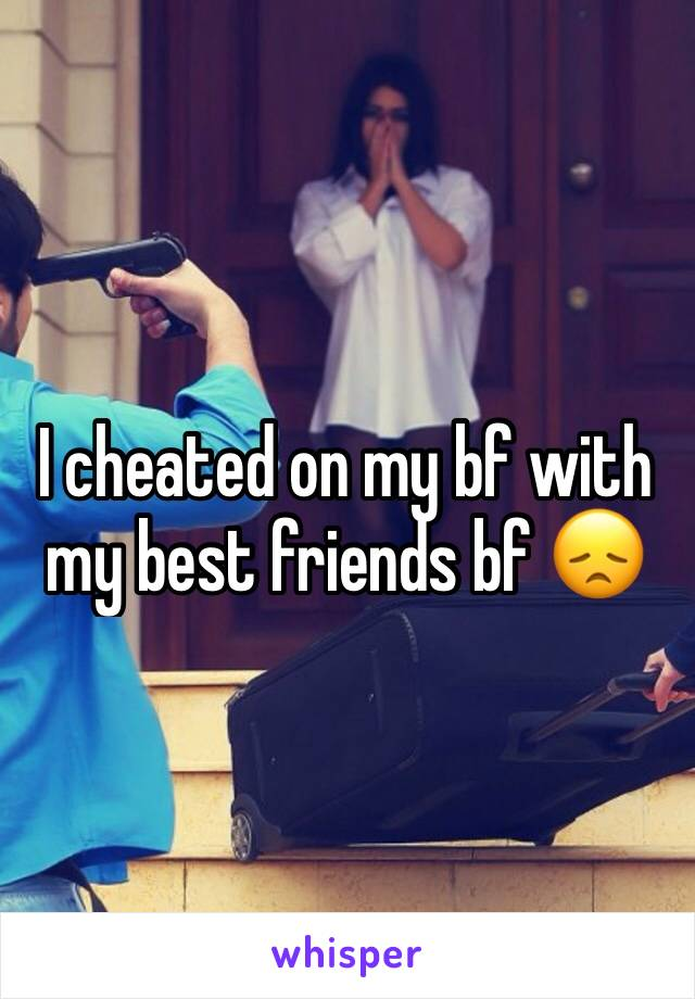 I cheated on my bf with my best friends bf 😞