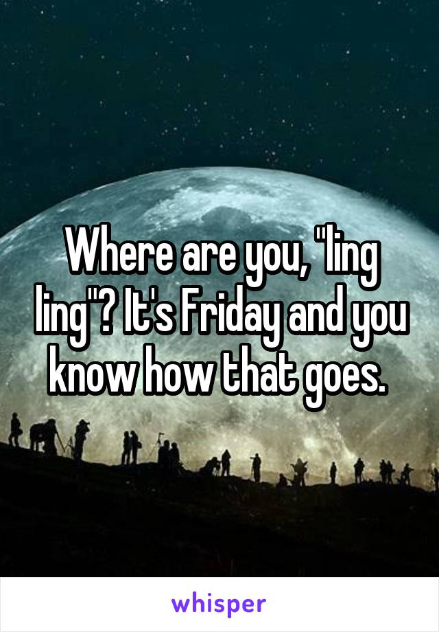 "Where are you, ""ling ling""? It's Friday and you know how that goes."