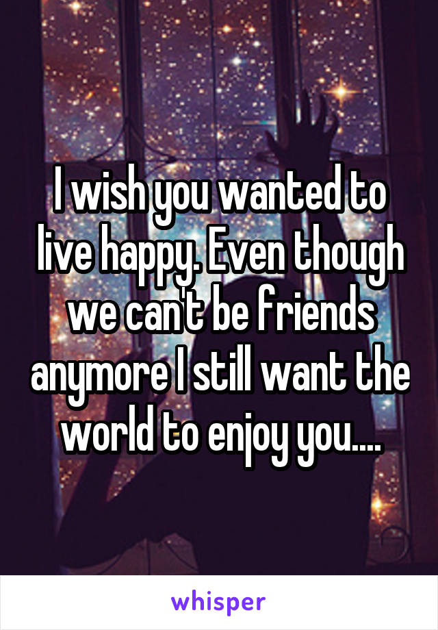 I wish you wanted to live happy. Even though we can't be friends anymore I still want the world to enjoy you....