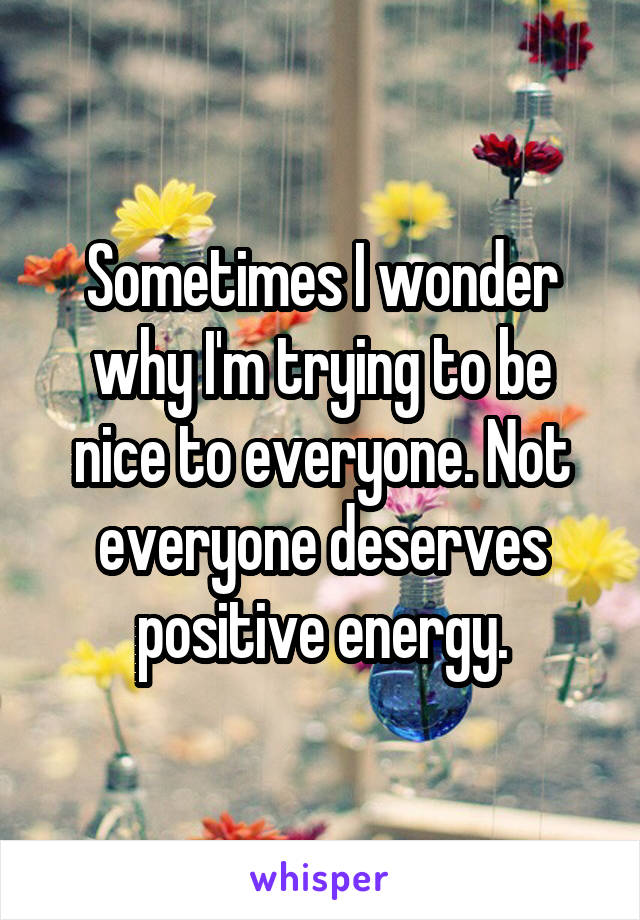 Sometimes I wonder why I'm trying to be nice to everyone. Not everyone deserves positive energy.