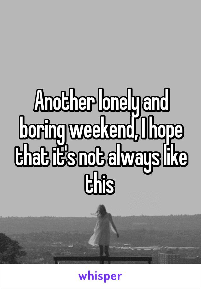 Another lonely and boring weekend, I hope that it's not always like this