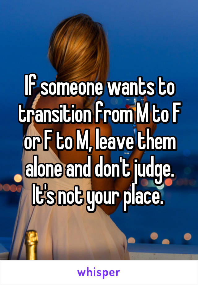 If someone wants to transition from M to F or F to M, leave them alone and don't judge. It's not your place.