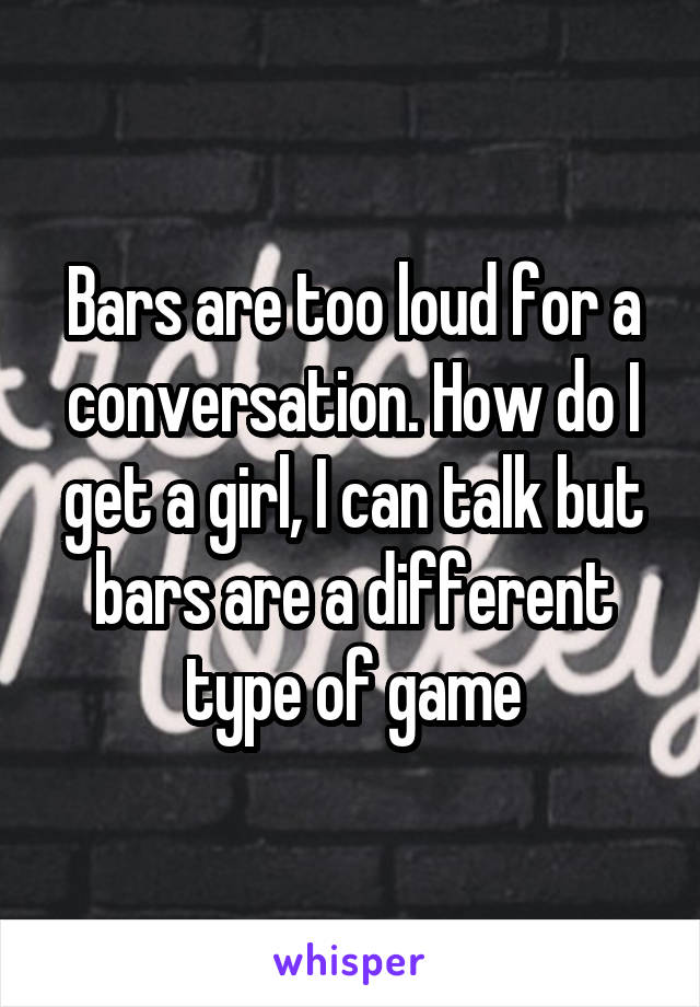Bars are too loud for a conversation. How do I get a girl, I can talk but bars are a different type of game