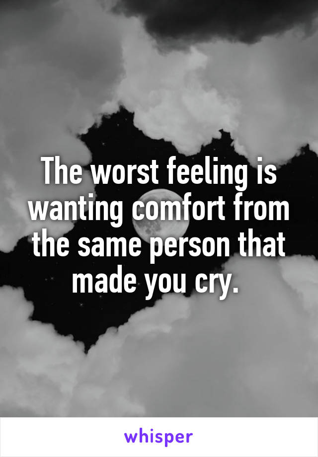 The worst feeling is wanting comfort from the same person that made you cry.