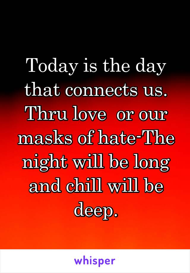 Today is the day that connects us. Thru love  or our masks of hate-The night will be long and chill will be deep.