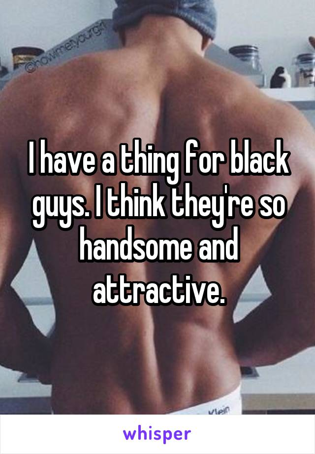 I have a thing for black guys. I think they're so handsome and attractive.