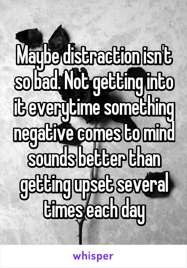 Maybe distraction isn't so bad. Not getting into it everytime something negative comes to mind sounds better than getting upset several times each day