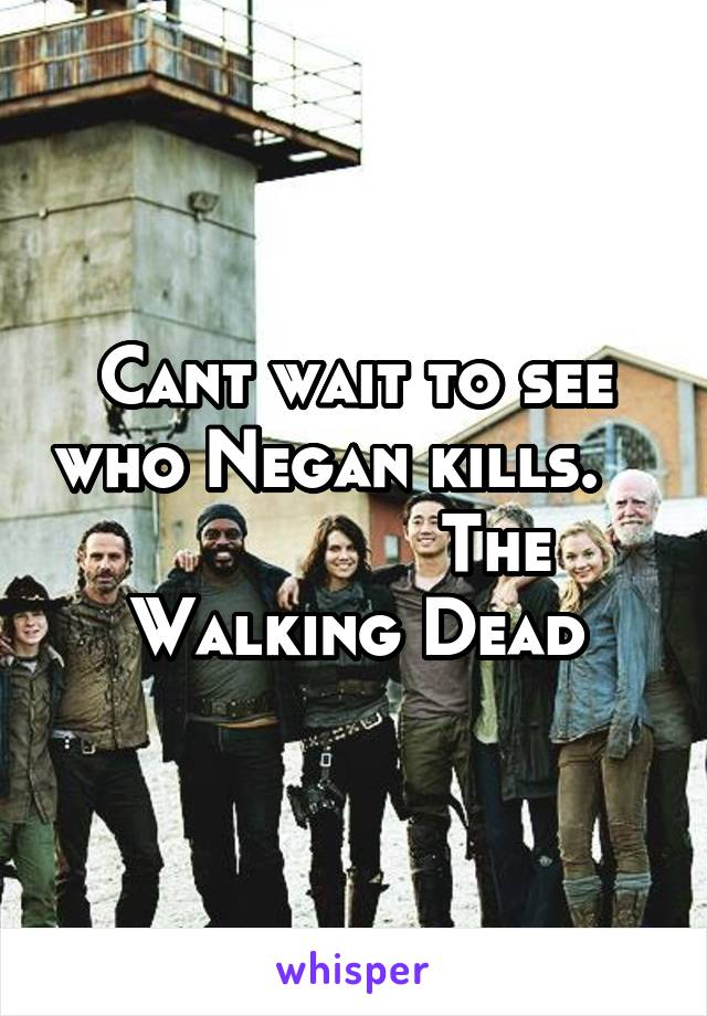 Cant wait to see who Negan kills.                  The Walking Dead