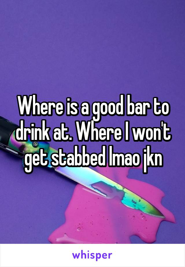 Where is a good bar to drink at. Where I won't get stabbed lmao jkn