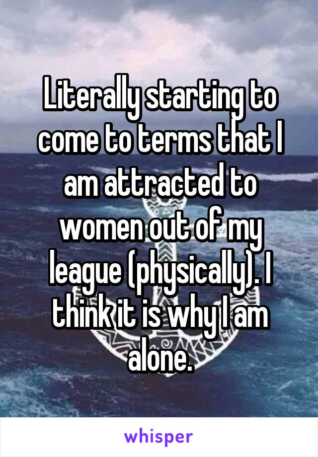 Literally starting to come to terms that I am attracted to women out of my league (physically). I think it is why I am alone.