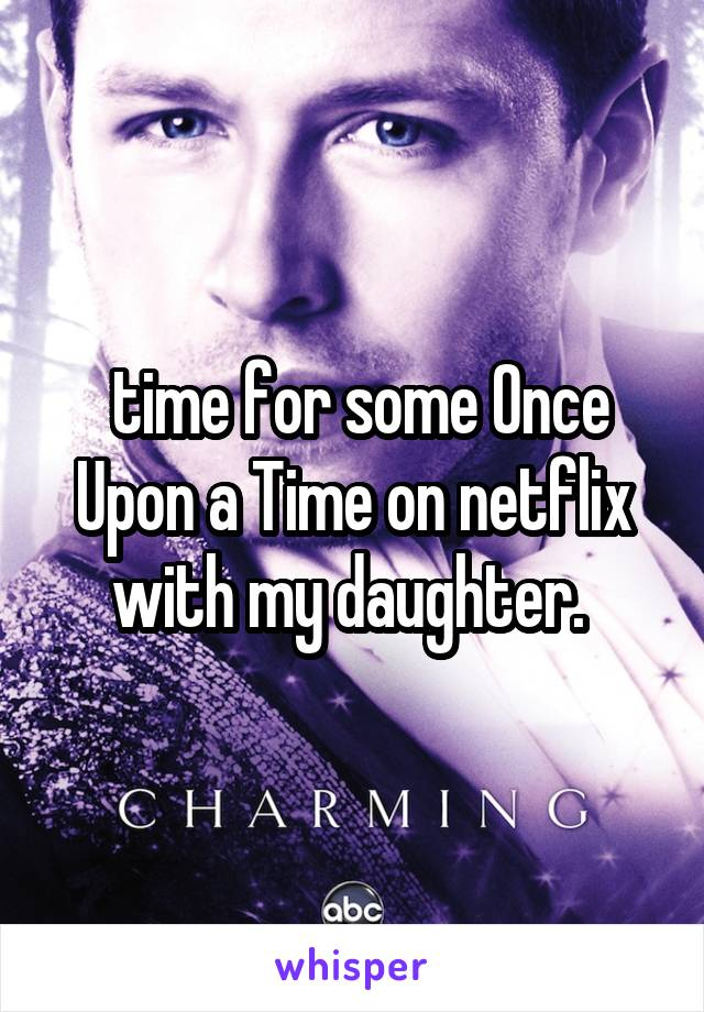 time for some Once Upon a Time on netflix with my daughter.