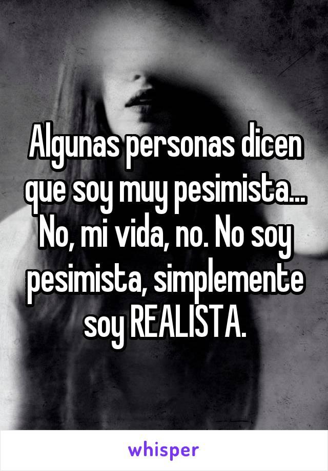 Algunas personas dicen que soy muy pesimista... No, mi vida, no. No soy pesimista, simplemente soy REALISTA.