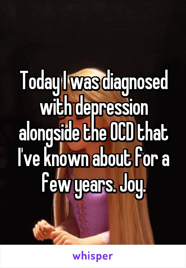 Today I was diagnosed with depression alongside the OCD that I've known about for a few years. Joy.
