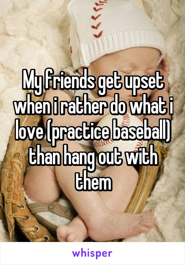 My friends get upset when i rather do what i love (practice baseball) than hang out with them