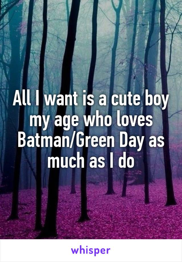 All I want is a cute boy my age who loves Batman/Green Day as much as I do