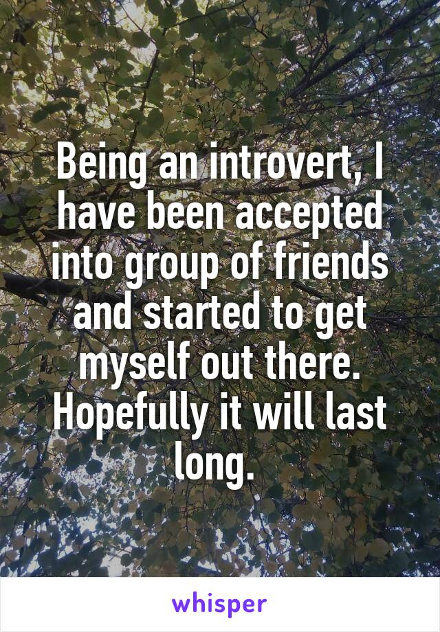 Being an introvert, I have been accepted into group of friends and started to get myself out there. Hopefully it will last long.