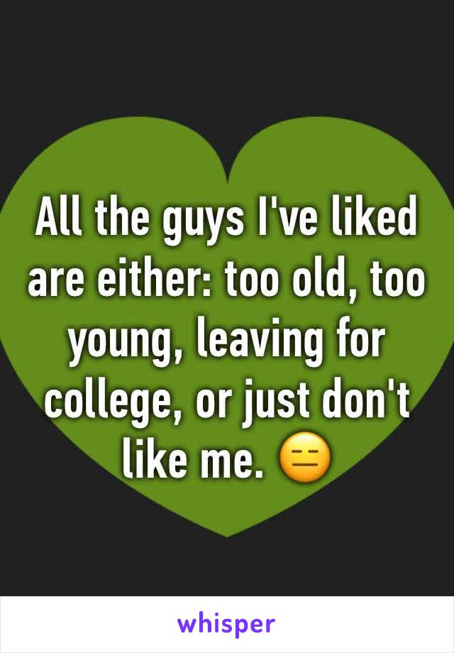 All the guys I've liked  are either: too old, too young, leaving for college, or just don't like me. 😑