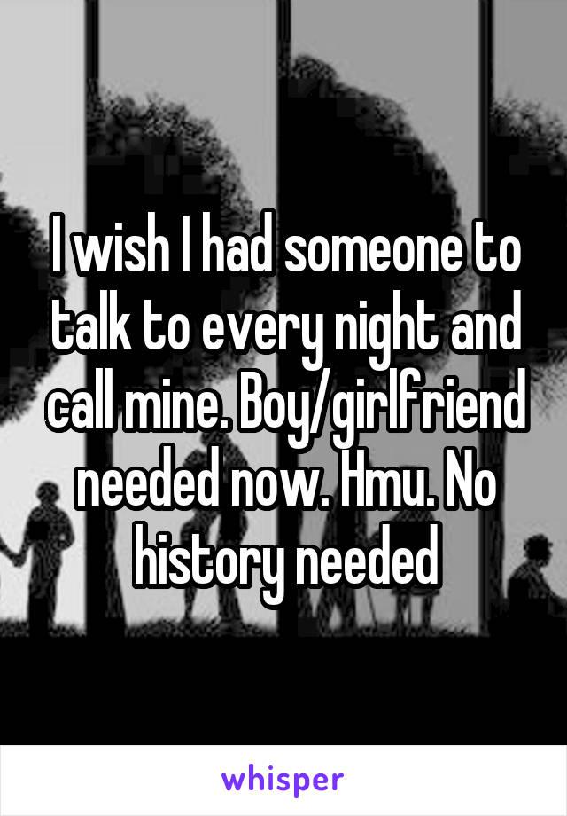 I wish I had someone to talk to every night and call mine. Boy/girlfriend needed now. Hmu. No history needed
