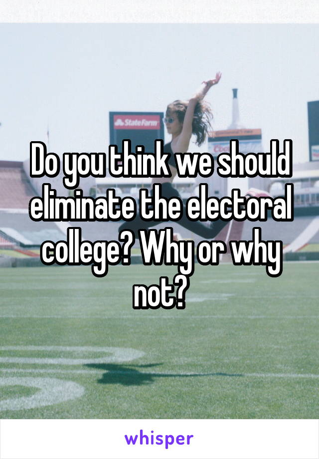 Do you think we should eliminate the electoral college? Why or why not?