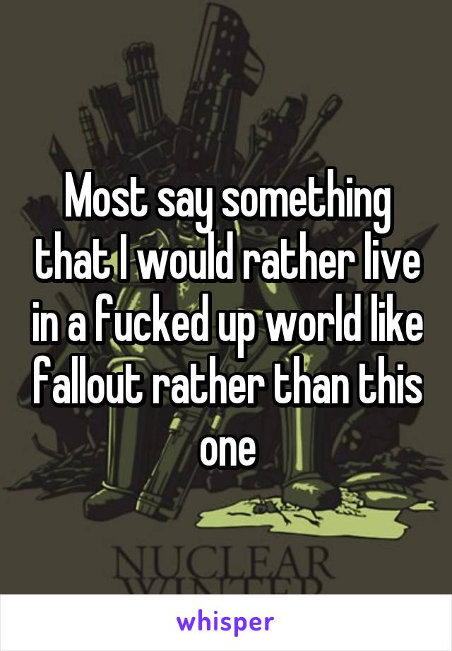 Most say something that I would rather live in a fucked up world like fallout rather than this one