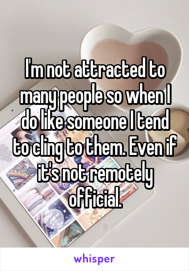 I'm not attracted to many people so when I do like someone I tend to cling to them. Even if it's not remotely official.