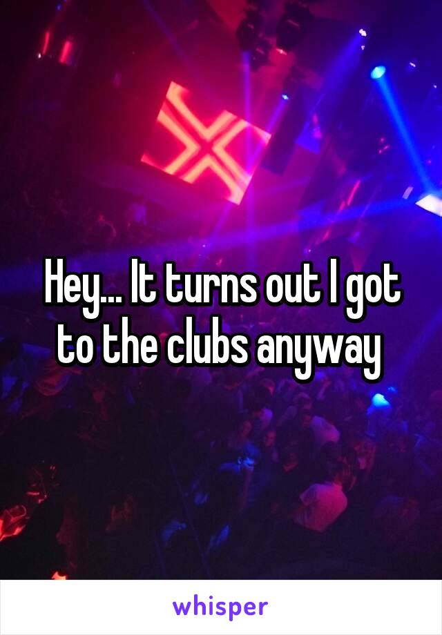 Hey... It turns out I got to the clubs anyway