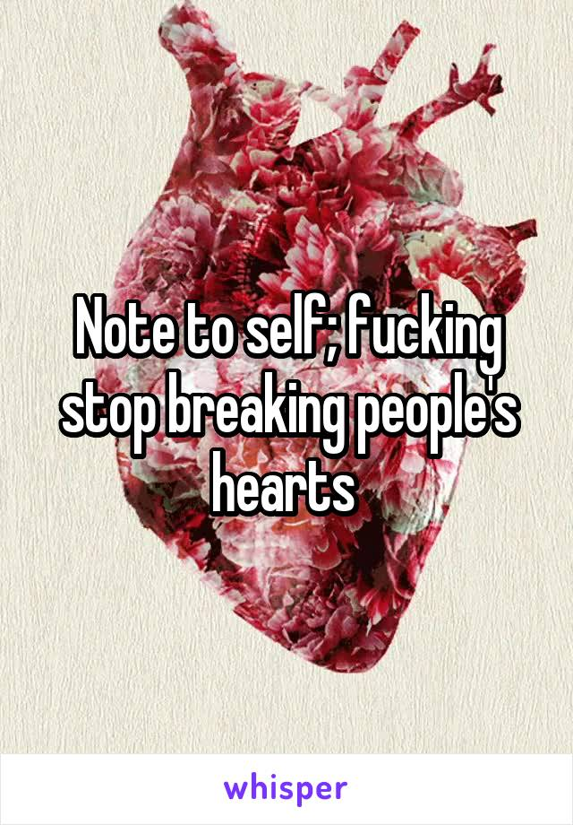 Note to self; fucking stop breaking people's hearts