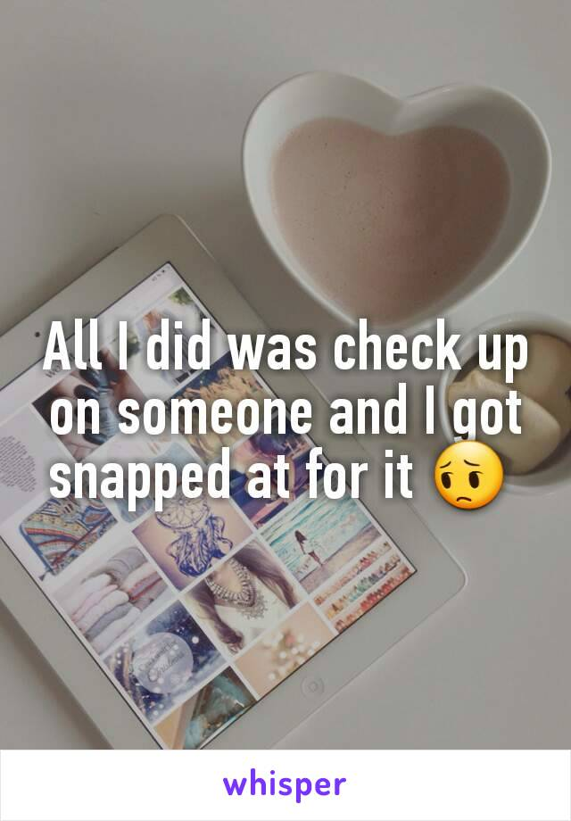 All I did was check up on someone and I got snapped at for it 😔