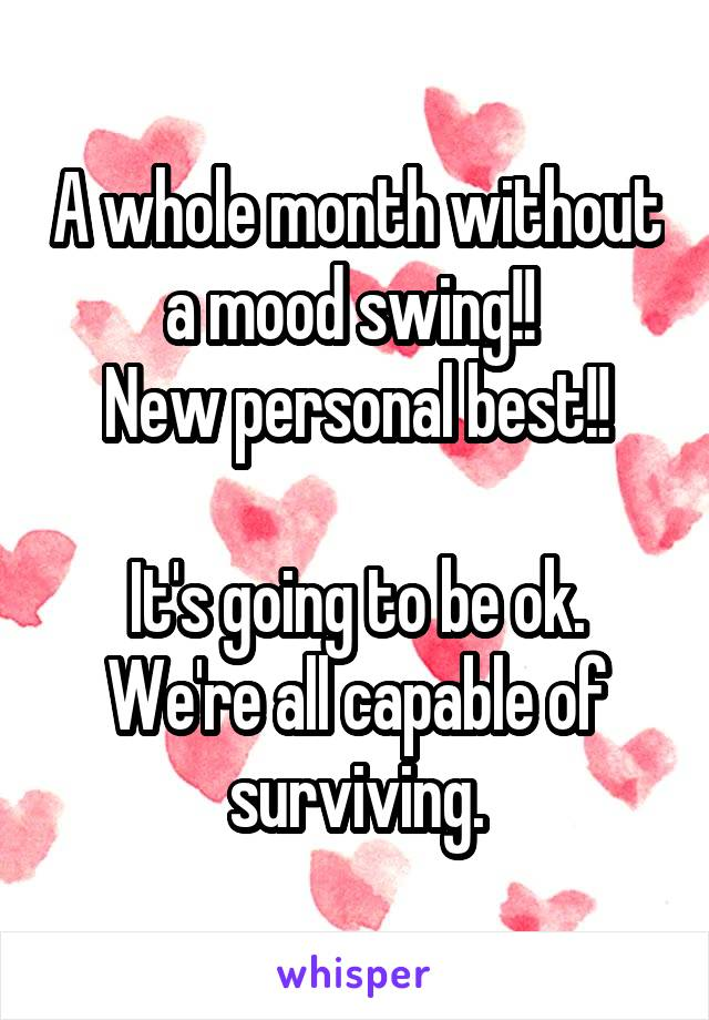 A whole month without a mood swing!!  New personal best!!  It's going to be ok. We're all capable of surviving.