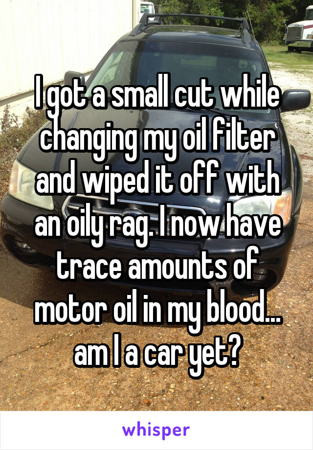 I got a small cut while changing my oil filter and wiped it off with an oily rag. I now have trace amounts of motor oil in my blood... am I a car yet?