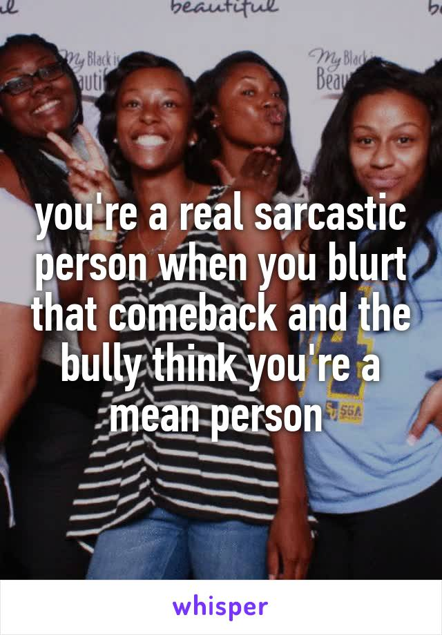 you're a real sarcastic person when you blurt that comeback and the bully think you're a mean person