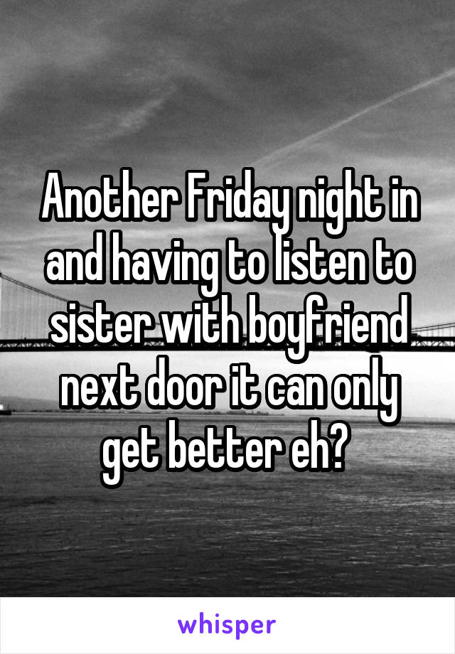 Another Friday night in and having to listen to sister with boyfriend next door it can only get better eh?