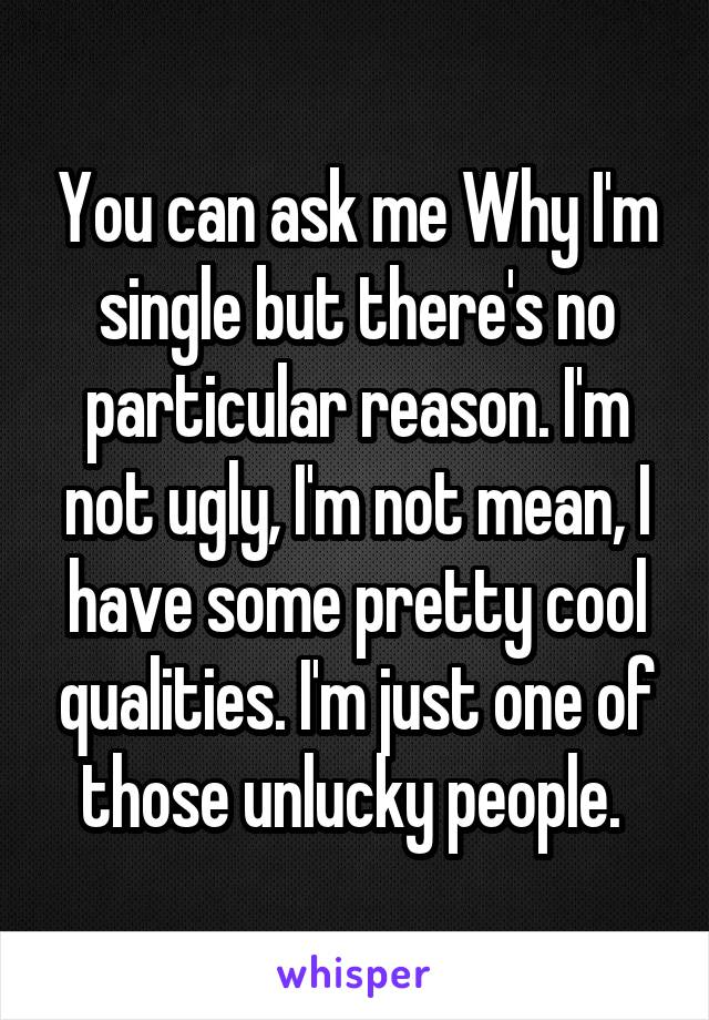 You can ask me Why I'm single but there's no particular reason. I'm not ugly, I'm not mean, I have some pretty cool qualities. I'm just one of those unlucky people.