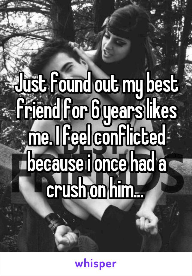 Just found out my best friend for 6 years likes me. I feel conflicted because i once had a crush on him...