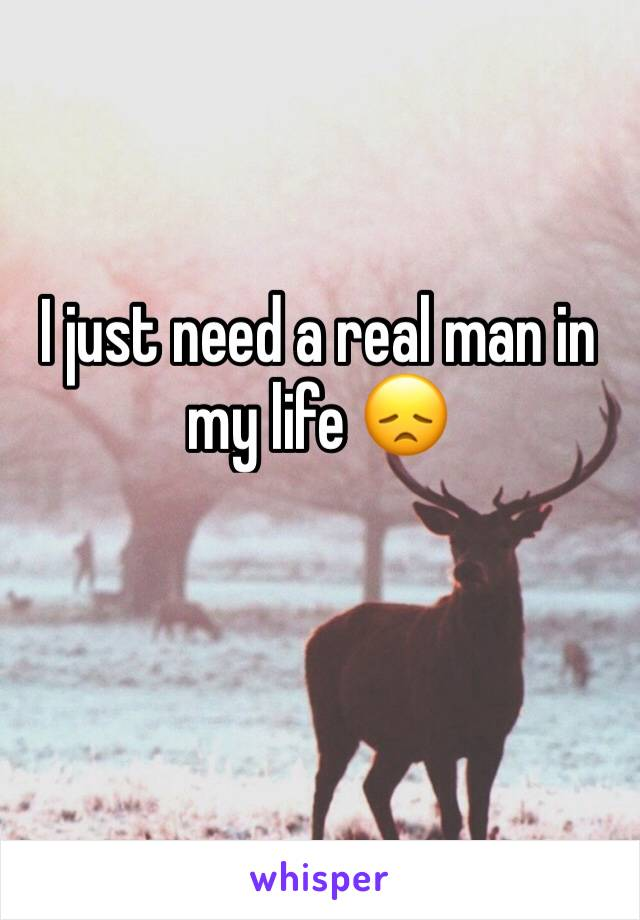 I just need a real man in my life 😞