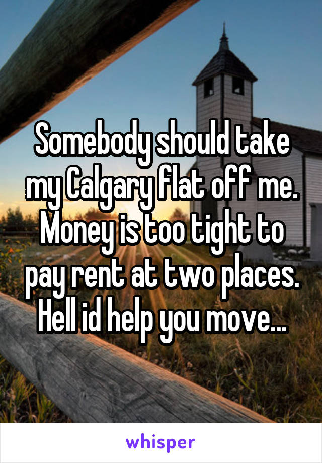 Somebody should take my Calgary flat off me. Money is too tight to pay rent at two places. Hell id help you move...