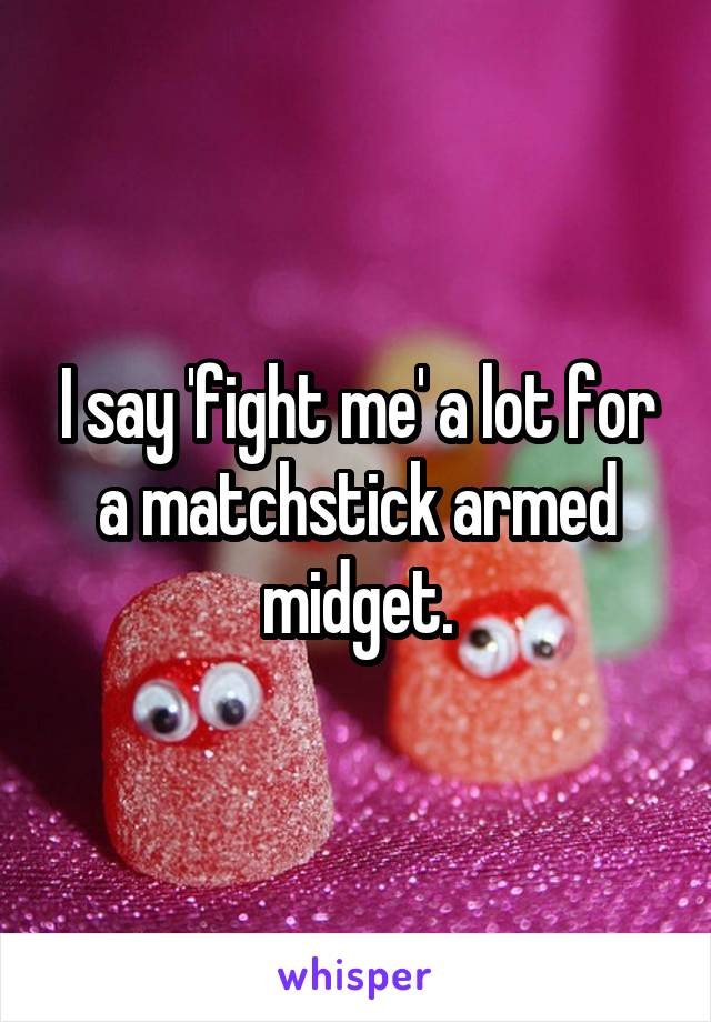 I say 'fight me' a lot for a matchstick armed midget.