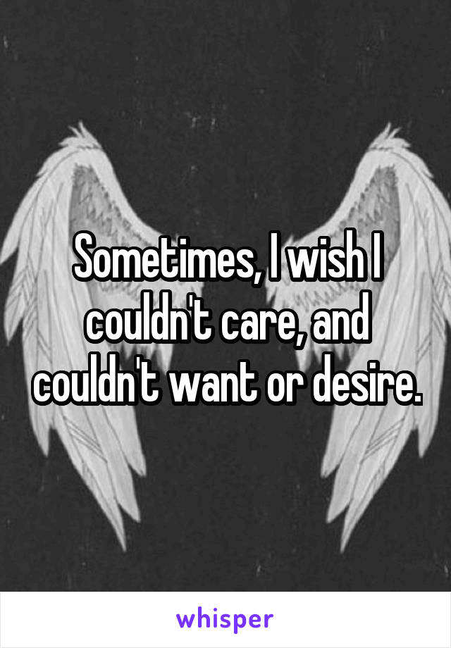 Sometimes, I wish I couldn't care, and couldn't want or desire.