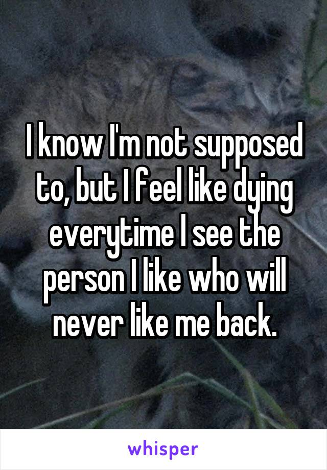I know I'm not supposed to, but I feel like dying everytime I see the person I like who will never like me back.