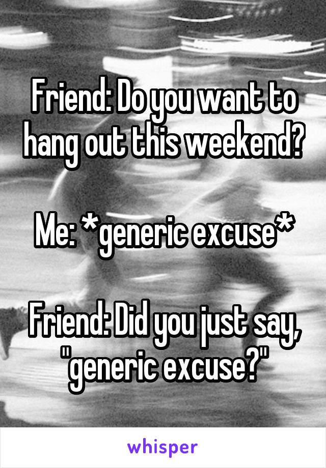 """Friend: Do you want to hang out this weekend?   Me: *generic excuse*   Friend: Did you just say, """"generic excuse?"""""""
