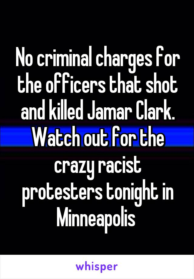 No criminal charges for the officers that shot and killed Jamar Clark. Watch out for the crazy racist protesters tonight in Minneapolis