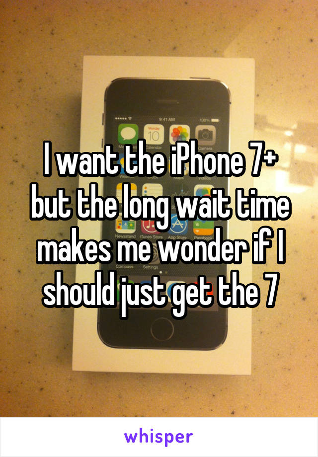 I want the iPhone 7+ but the long wait time makes me wonder if I should just get the 7