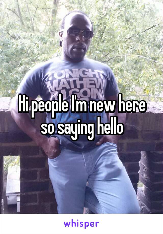 Hi people I'm new here so saying hello
