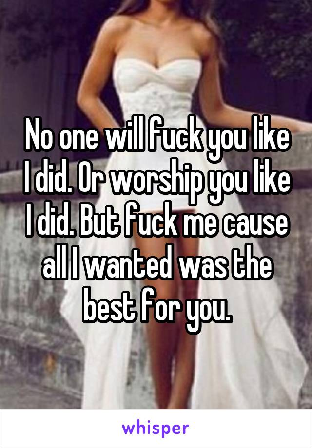 No one will fuck you like I did. Or worship you like I did. But fuck me cause all I wanted was the best for you.